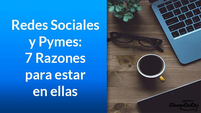 Redes Sociales y Pymes: 7 Razones por las que debes de estar